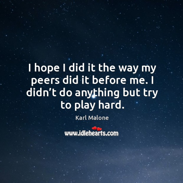 I hope I did it the way my peers did it before me. I didn't do anything but try to play hard. Image