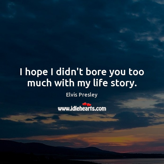 I hope I didn't bore you too much with my life story. Elvis Presley Picture Quote