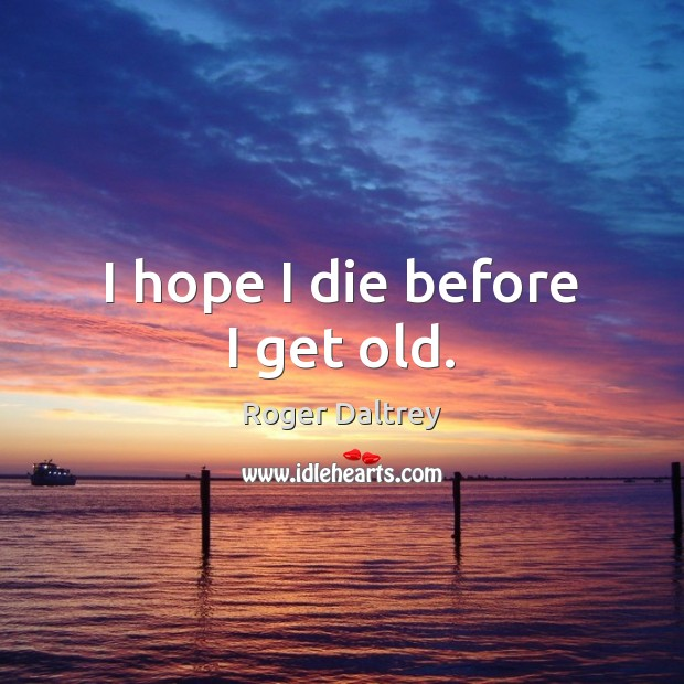 I hope I die before I get old. Roger Daltrey Picture Quote