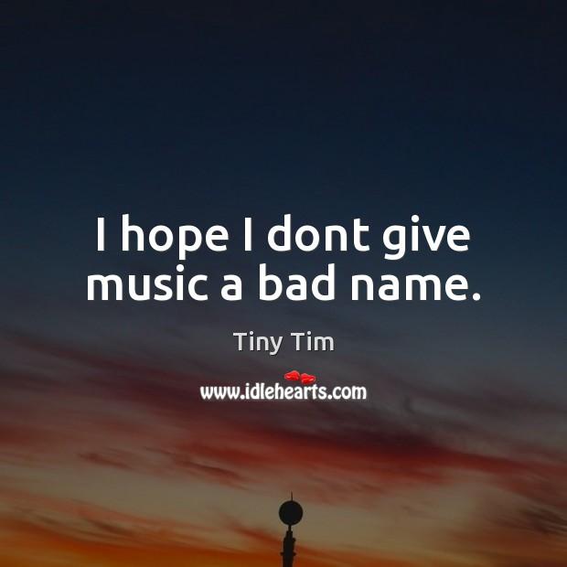I hope I dont give music a bad name. Image