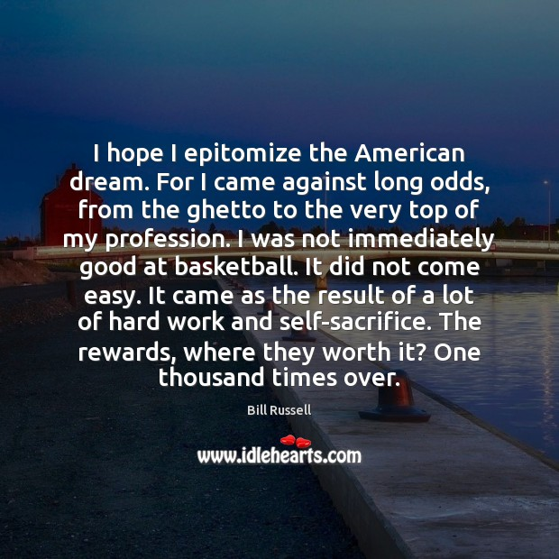 Image, I hope I epitomize the American dream. For I came against long