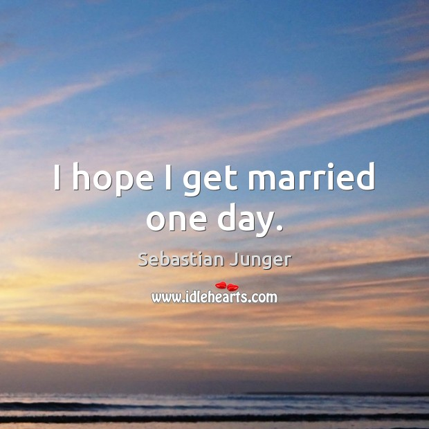 I hope I get married one day. Sebastian Junger Picture Quote