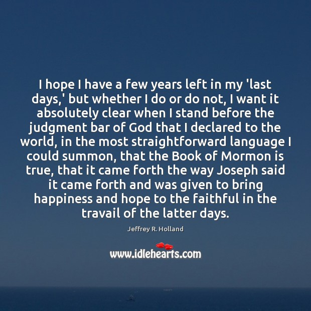 I hope I have a few years left in my 'last days, Jeffrey R. Holland Picture Quote
