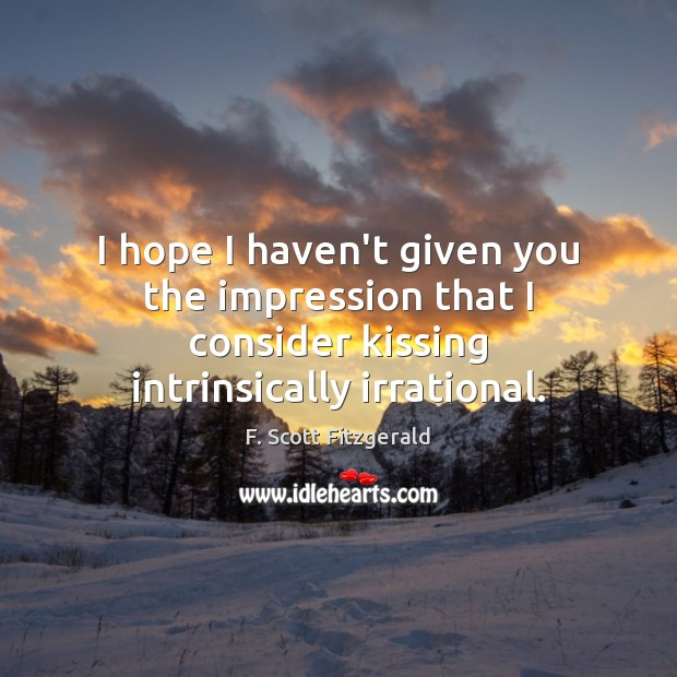 I hope I haven't given you the impression that I consider kissing F. Scott Fitzgerald Picture Quote