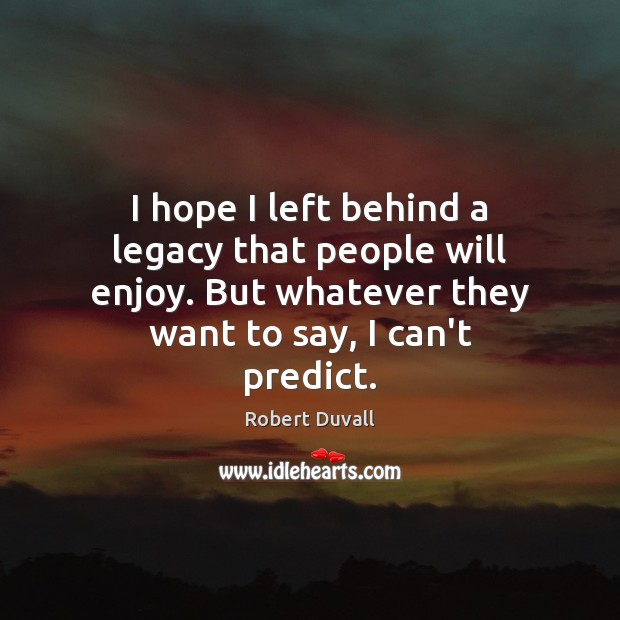 I hope I left behind a legacy that people will enjoy. But Robert Duvall Picture Quote
