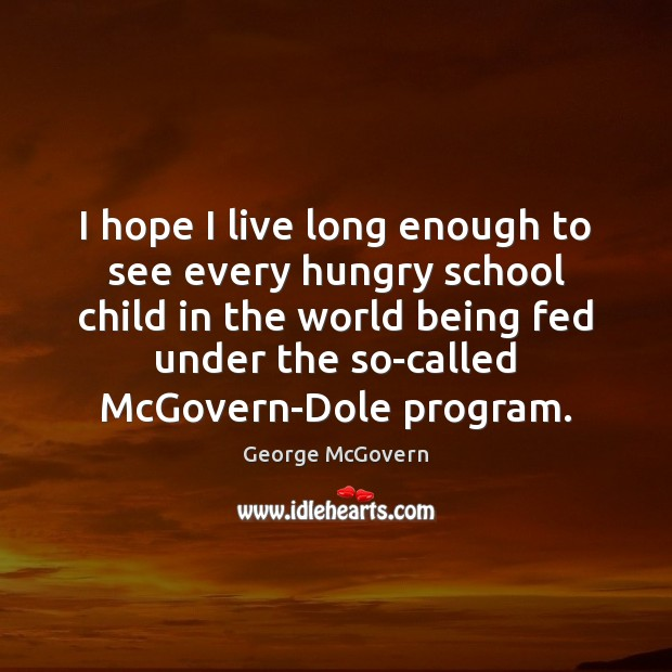 I hope I live long enough to see every hungry school child George McGovern Picture Quote