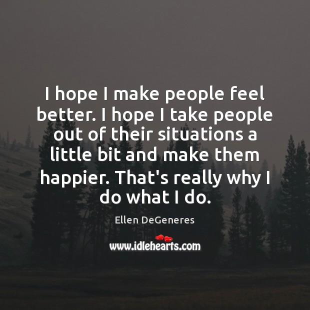 I hope I make people feel better. I hope I take people Ellen DeGeneres Picture Quote