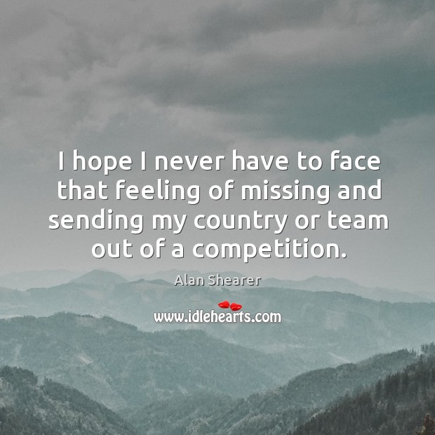 I hope I never have to face that feeling of missing and sending my country or team out of a competition. Image