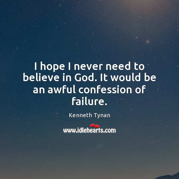 I hope I never need to believe in God. It would be an awful confession of failure. Failure Quotes Image