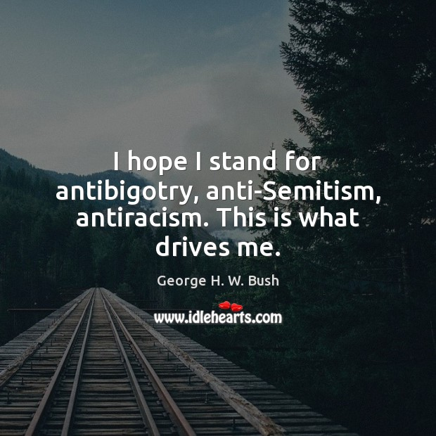 I hope I stand for antibigotry, anti-Semitism, antiracism. This is what drives me. George H. W. Bush Picture Quote