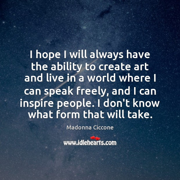 I hope I will always have the ability to create art and Image