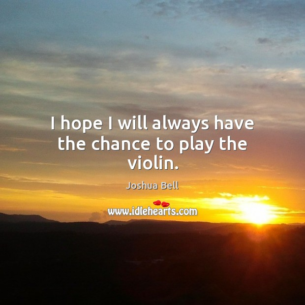 I hope I will always have the chance to play the violin. Image
