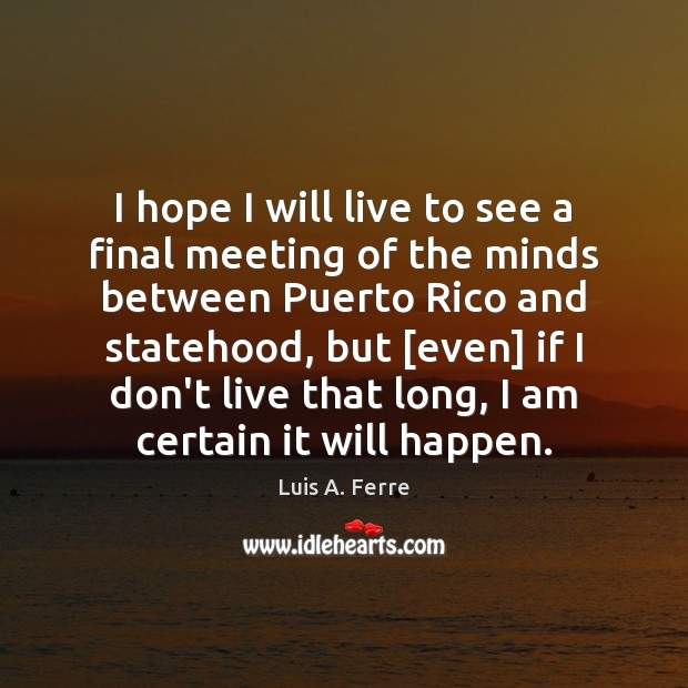 I hope I will live to see a final meeting of the Luis A. Ferre Picture Quote