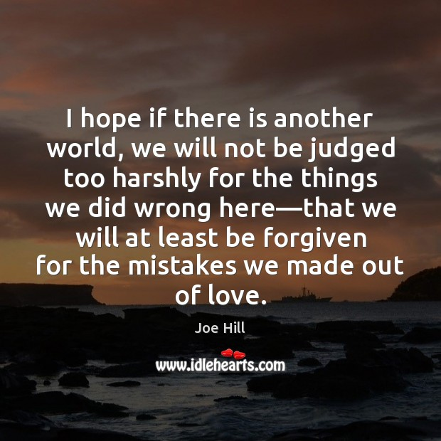 I hope if there is another world, we will not be judged Joe Hill Picture Quote