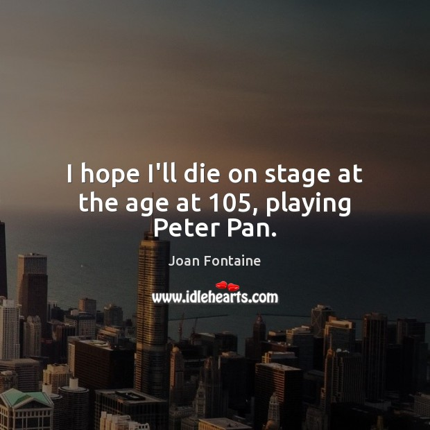 I hope I'll die on stage at the age at 105, playing Peter Pan. Image
