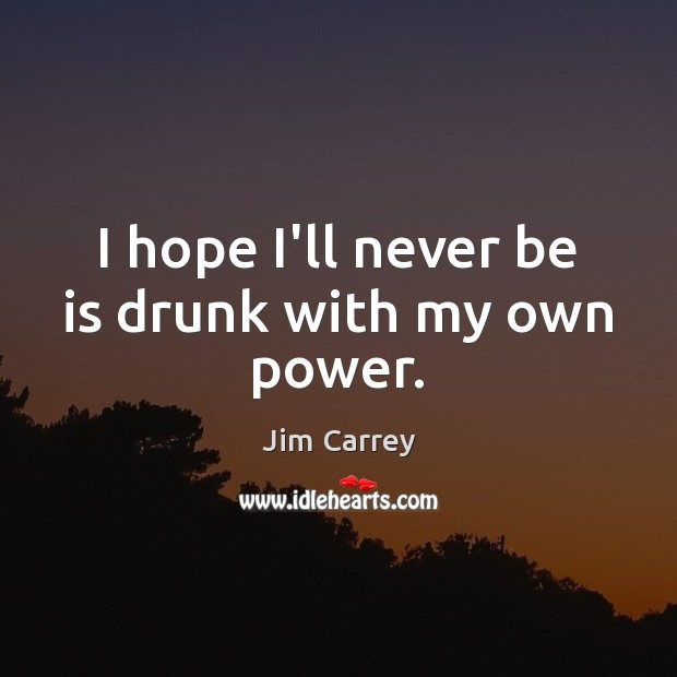 I hope I'll never be is drunk with my own power. Jim Carrey Picture Quote