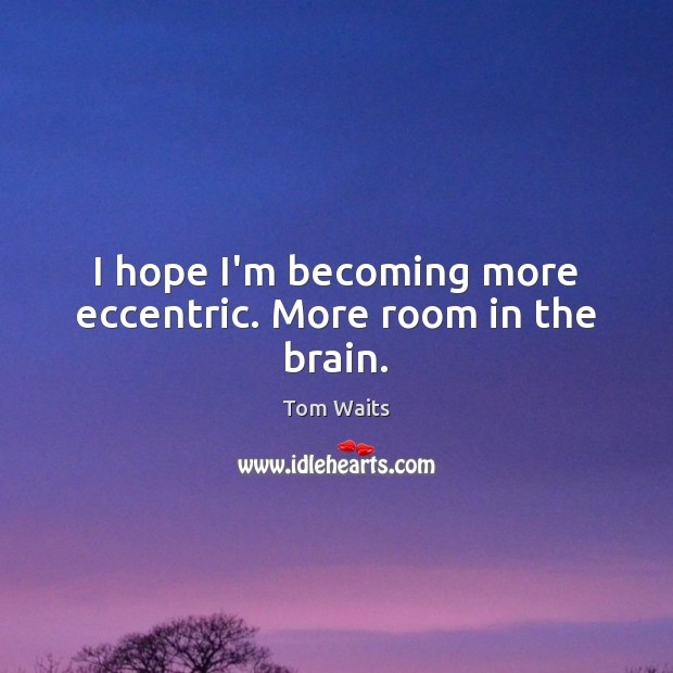 I hope I'm becoming more eccentric. More room in the brain. Image