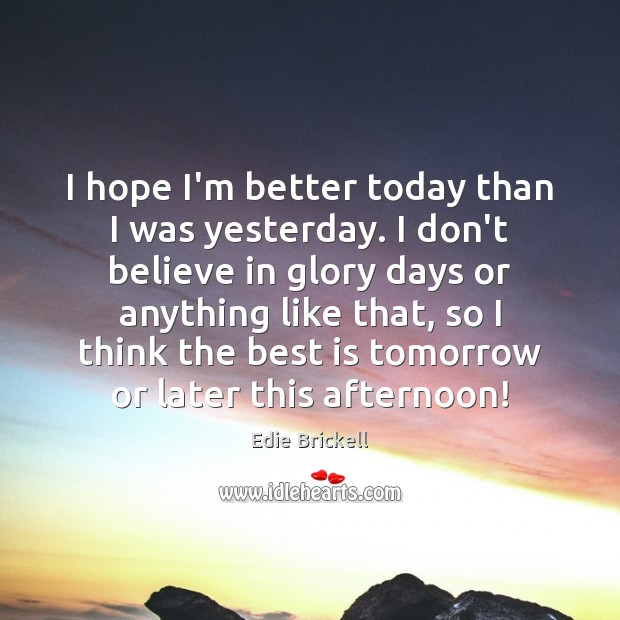 I hope I'm better today than I was yesterday. I don't believe Image