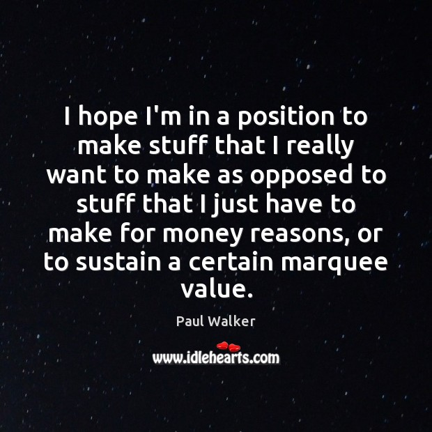 I hope I'm in a position to make stuff that I really Paul Walker Picture Quote