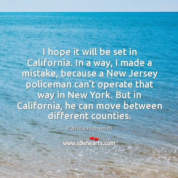 I hope it will be set in california. In a way, I made a mistake, because a new jersey policeman Patricia Highsmith Picture Quote