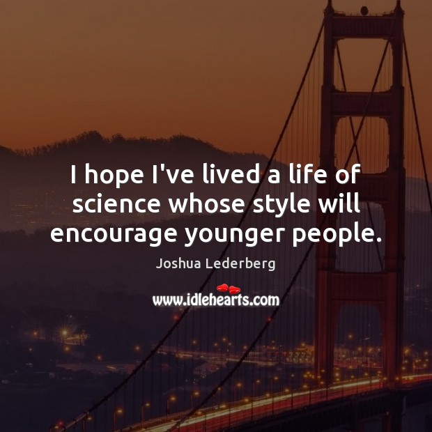 I hope I've lived a life of science whose style will encourage younger people. Image