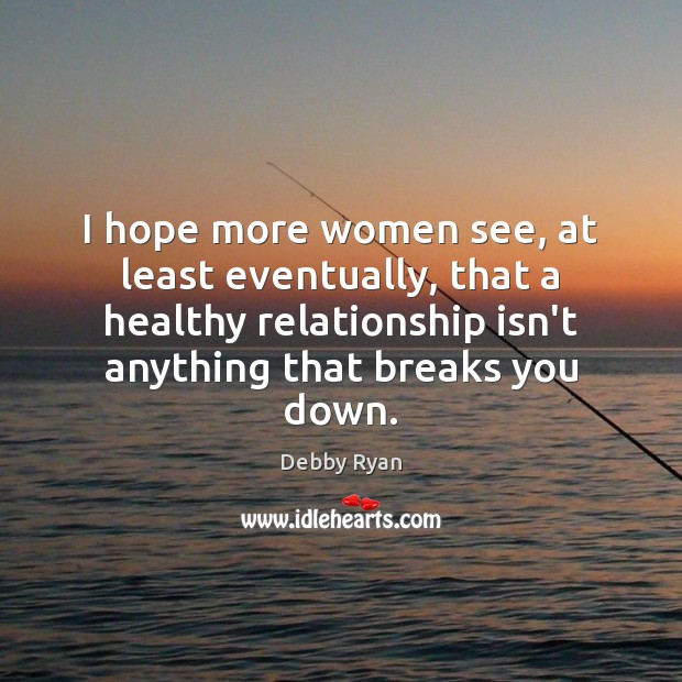 Image, I hope more women see, at least eventually, that a healthy relationship