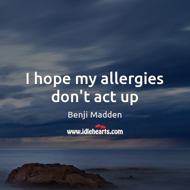 I hope my allergies don't act up Benji Madden Picture Quote