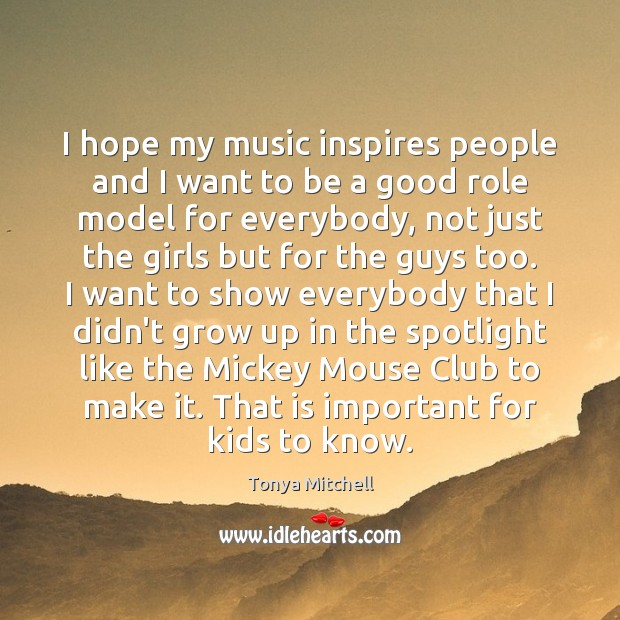 I hope my music inspires people and I want to be a Image