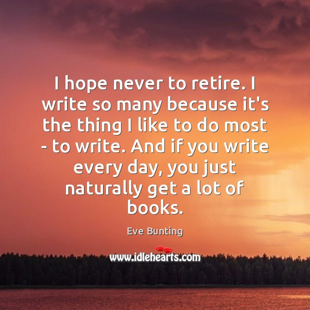 I hope never to retire. I write so many because it's the Image