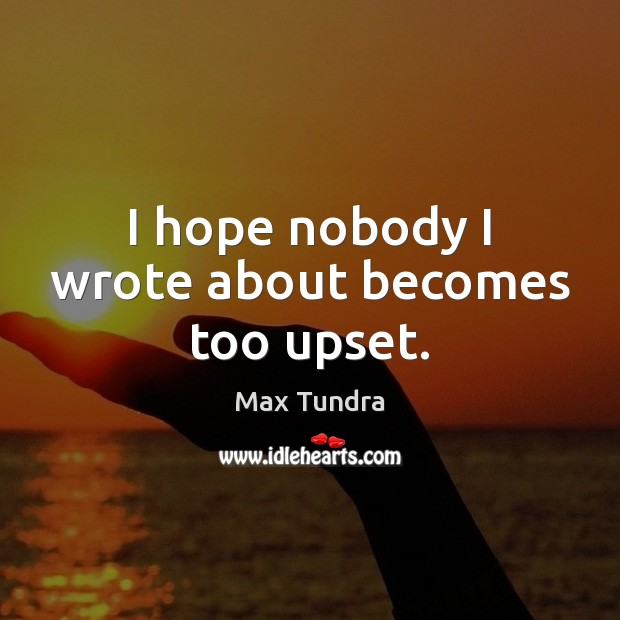 I hope nobody I wrote about becomes too upset. Image