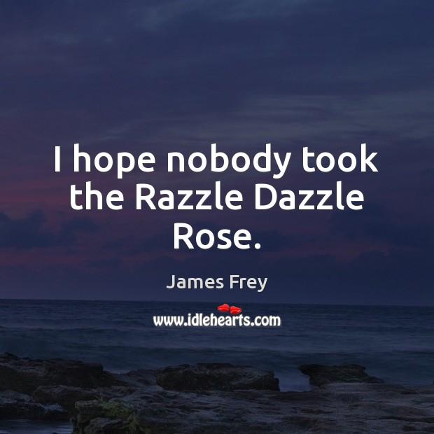 I hope nobody took the Razzle Dazzle Rose. James Frey Picture Quote