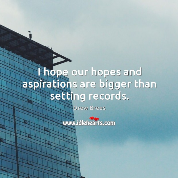 I hope our hopes and aspirations are bigger than setting records. Image