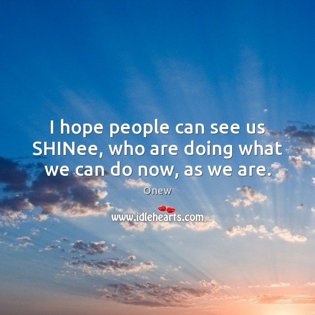 I hope people can see us SHINee, who are doing what we can do now, as we are. Image