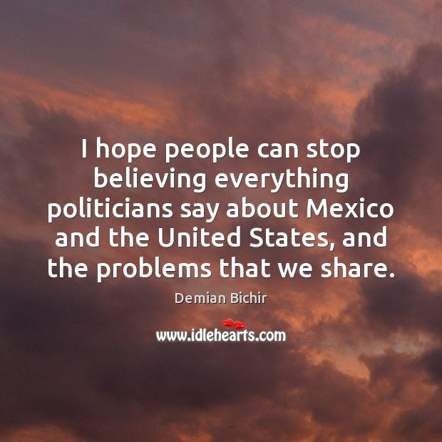 I hope people can stop believing everything politicians say about Mexico and Demian Bichir Picture Quote