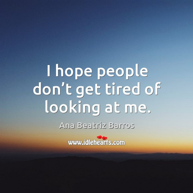 I hope people don't get tired of looking at me. Image
