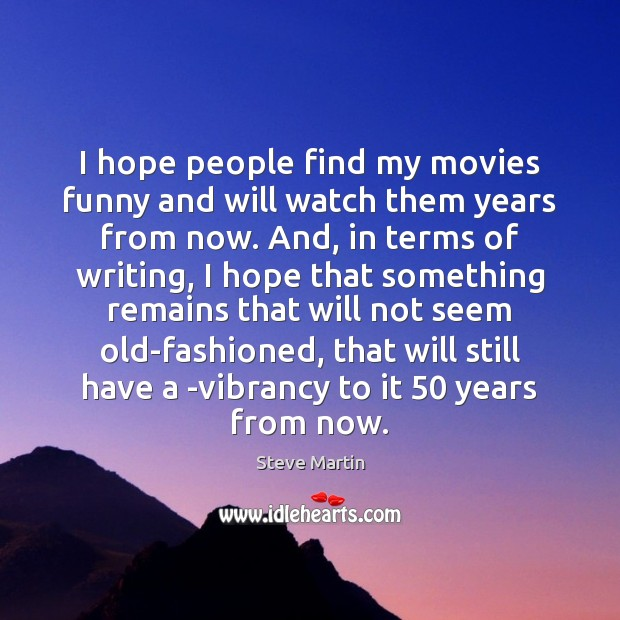 I hope people find my movies funny and will watch them years Steve Martin Picture Quote