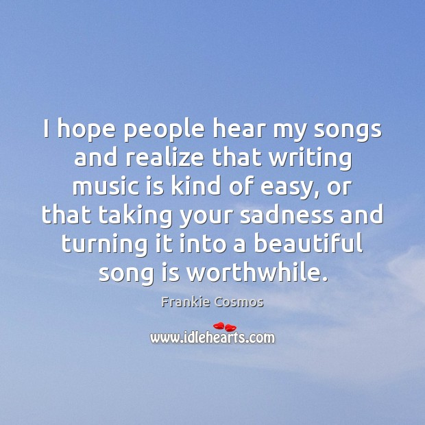 I hope people hear my songs and realize that writing music is Image
