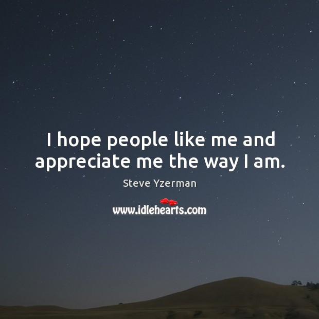Image, I hope people like me and appreciate me the way I am.