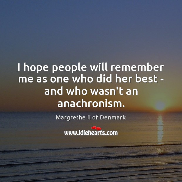 I hope people will remember me as one who did her best – and who wasn't an anachronism. Image