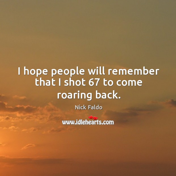 I hope people will remember that I shot 67 to come roaring back. Nick Faldo Picture Quote