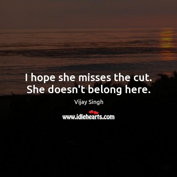 I hope she misses the cut. She doesn't belong here. Image