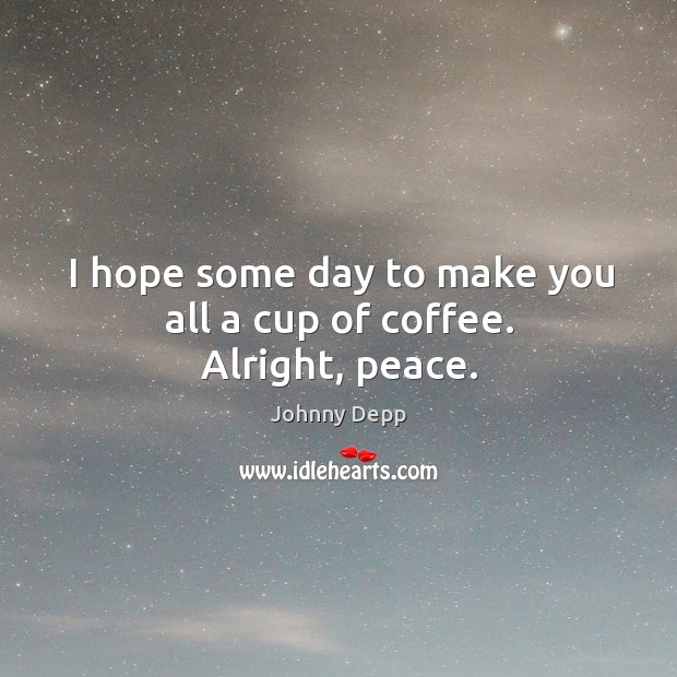 Image, I hope some day to make you all a cup of coffee. Alright, peace.