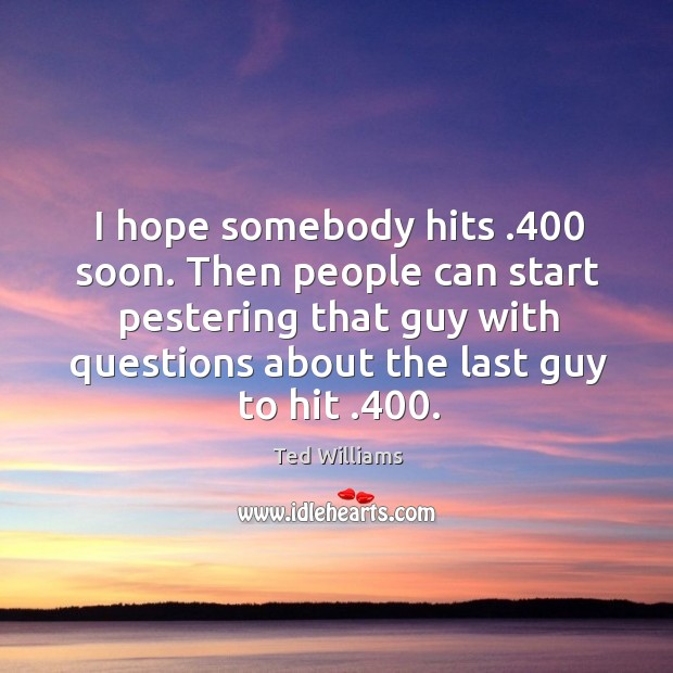 I hope somebody hits .400 soon. Then people can start pestering that guy with questions about the last guy to hit .400. Image