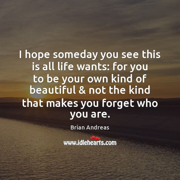 I hope someday you see this is all life wants: for you Brian Andreas Picture Quote