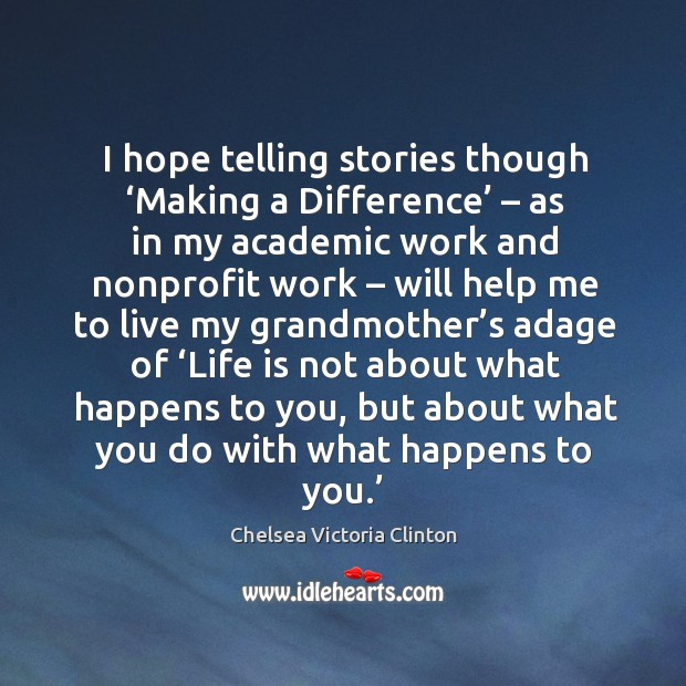 I hope telling stories though 'making a difference' – as in my academic work and Chelsea Victoria Clinton Picture Quote