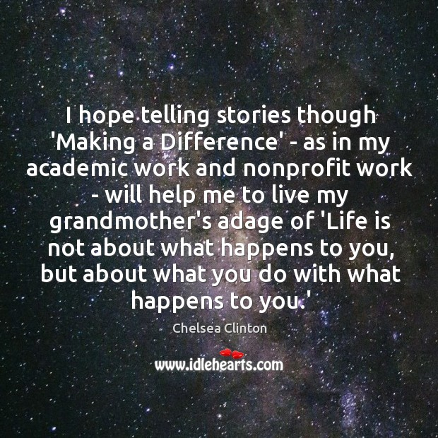 I hope telling stories though 'Making a Difference' – as in my Chelsea Clinton Picture Quote