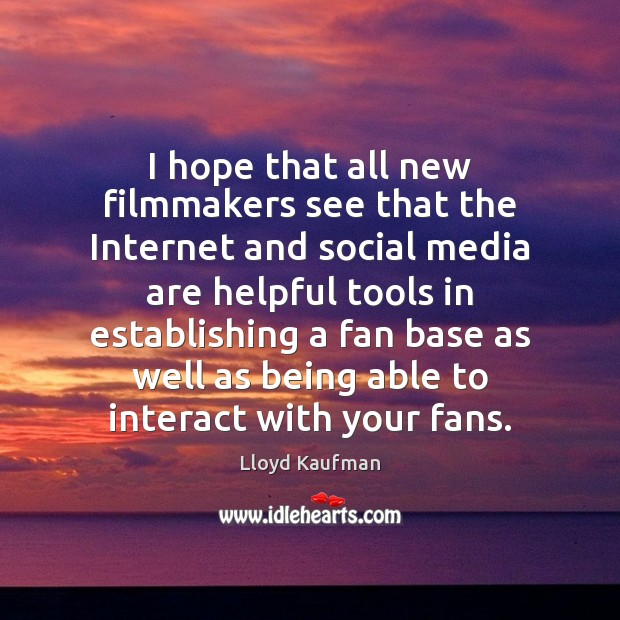 I hope that all new filmmakers see that the Internet and social Lloyd Kaufman Picture Quote