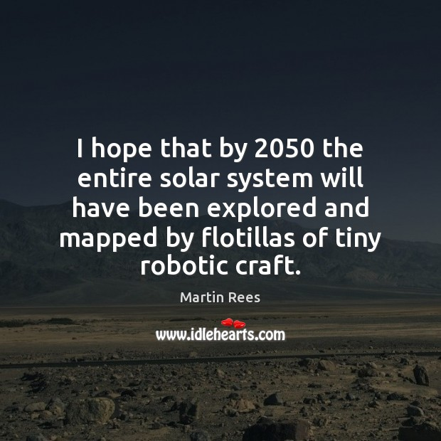 I hope that by 2050 the entire solar system will have been explored Martin Rees Picture Quote