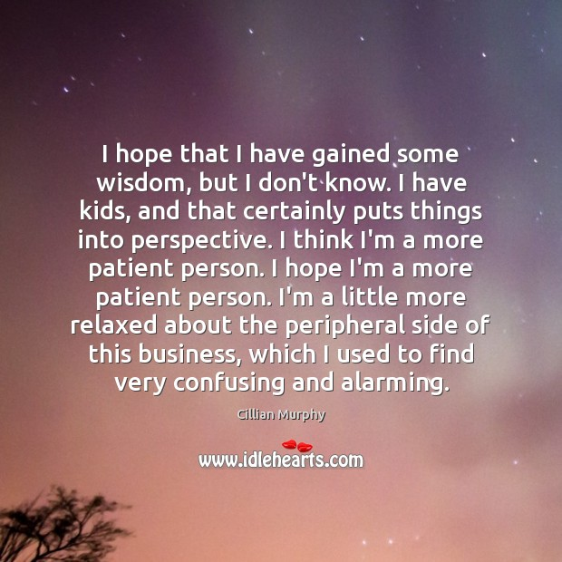 I hope that I have gained some wisdom, but I don't know. Cillian Murphy Picture Quote