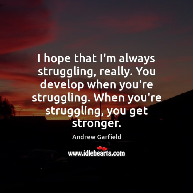 Image, I hope that I'm always struggling, really. You develop when you're struggling.